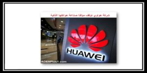Read more about the article شركة هواوي توقف مؤقتا صناعة هواتفها الذكية Huawei News