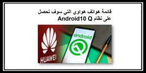 قائمة هواتف هواوي التي سوف تحصل على نظام Android10 Q