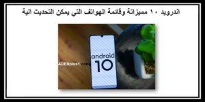 اندرويد 10 مميزاتة وقائمة الهواتف التي يمكن التحديث الية