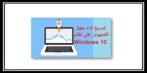 كيفية تسريع الكمبيوتر على نظام Windows 10 بكل سهولة 2021