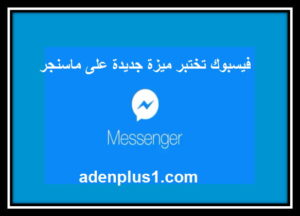 فيسبوك تختبر ميزة جديدة على ماسنجر