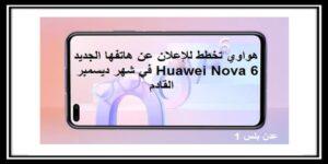 Huawei Nova 6 هواوي تخطط للإعلان عن هاتفها الجديد في شهر ديسمبر القادم