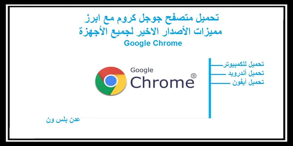 تحميل متصفح كروم مع ابرز مميزاته أخر اصدار Google Chrome لجميع الأجهزة