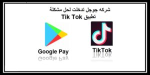 شركه جوجل تدخلت لحل مشكلة تطبيق Tik Tok على جوجل بلاي