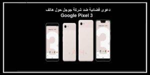 دعوى قضائية ضد شركة جوجل حول هاتف Google Pixel 3