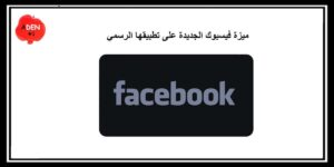 ميزة فيسبوك الجديدة على تطبيقها الرسمي