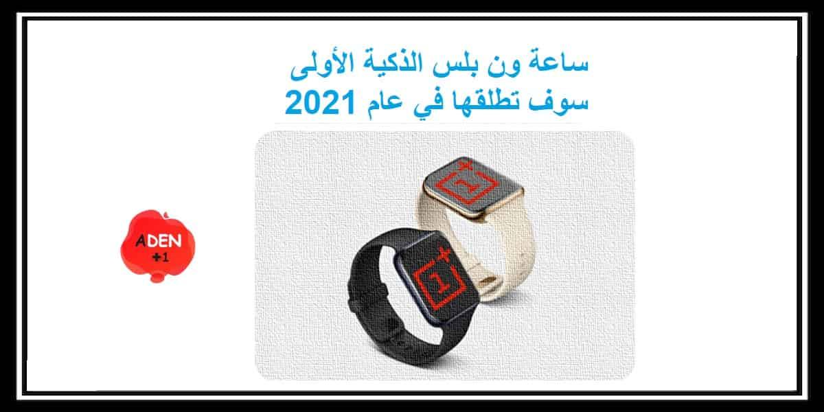 ساعة ون بلس الذكية الأولى الذي سوف تطلقها في عام 2021