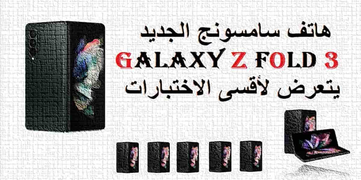 You are currently viewing هاتف سامسونج الجديد Galaxy Z Fold 3 يتعرض لأقسى الاختبارات
